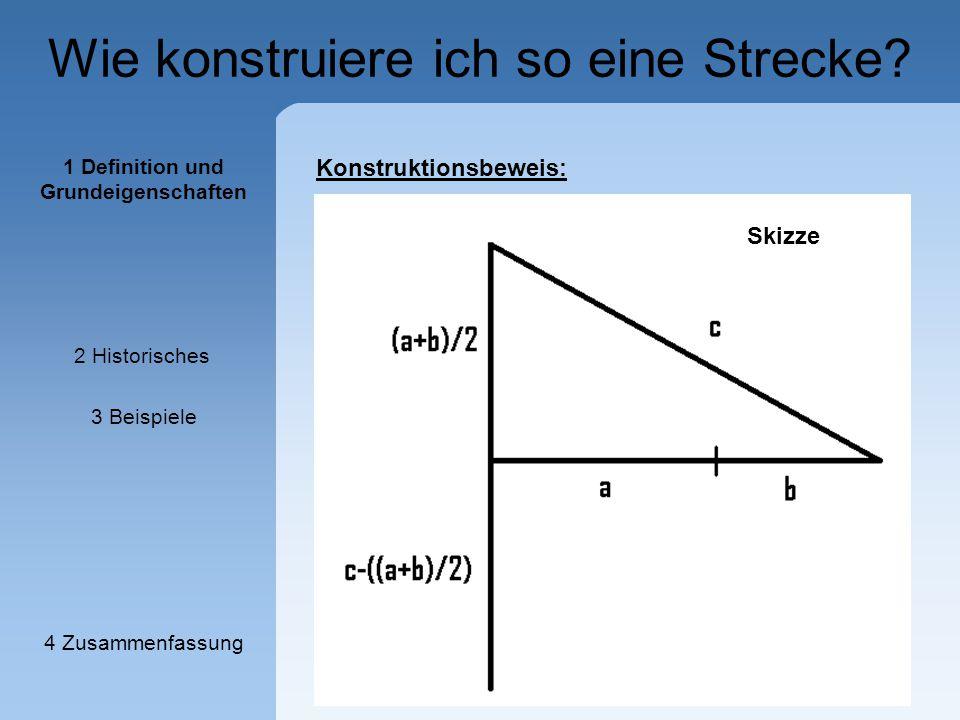 Wie konstruiere ich so eine Strecke? Konstruktionsbeweis: 1 Definition und Grundeigenschaften 2 Historisches 3 Beispiele 4 Zusammenfassung Skizze