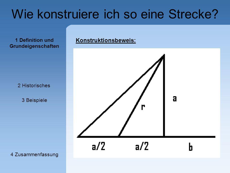 Wie konstruiere ich so eine Strecke? Konstruktionsbeweis: 1 Definition und Grundeigenschaften 2 Historisches 3 Beispiele 4 Zusammenfassung