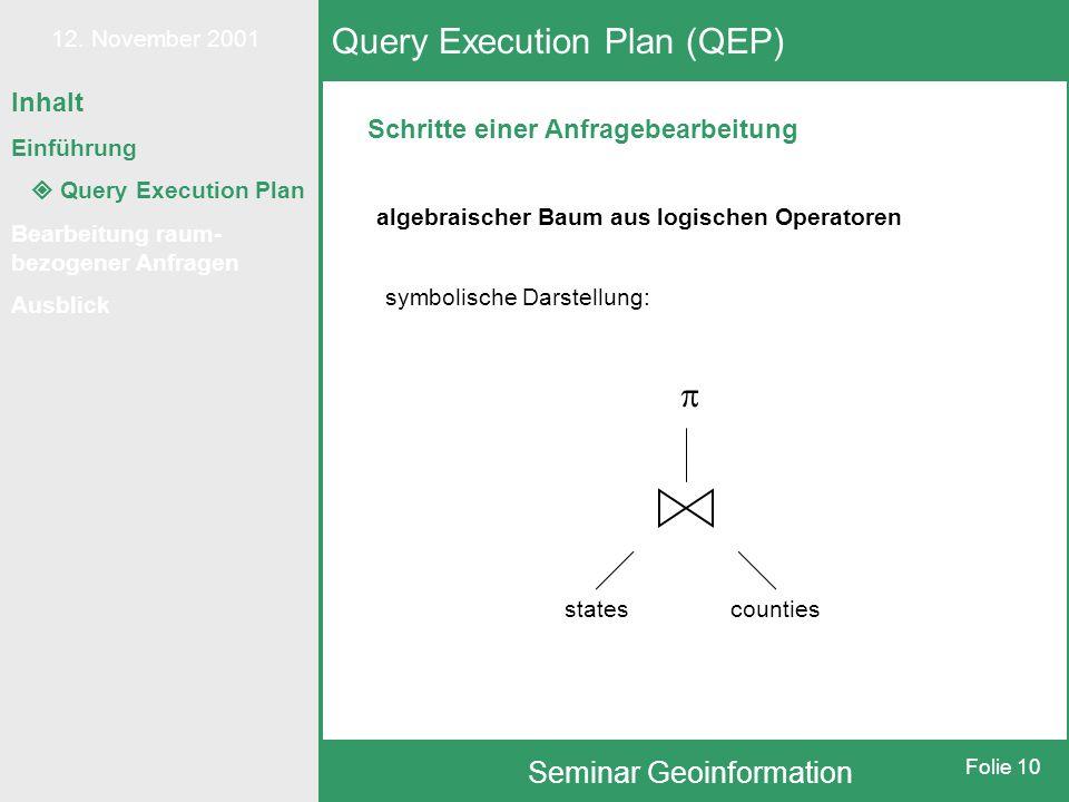 12. November 2001 Seminar Geoinformation Folie 10 Schritte einer Anfragebearbeitung Query Execution Plan (QEP) algebraischer Baum aus logischen Operat