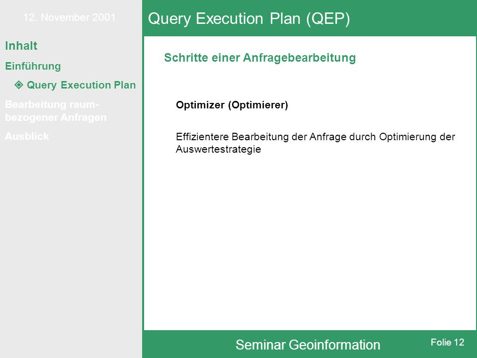 12. November 2001 Seminar Geoinformation Folie 12 Schritte einer Anfragebearbeitung Query Execution Plan (QEP) Optimizer (Optimierer) Effizientere Bea