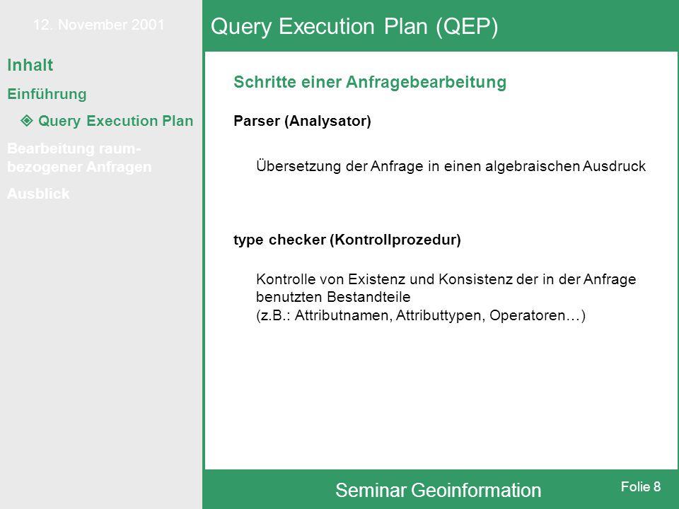 12. November 2001 Seminar Geoinformation Folie 8 Schritte einer Anfragebearbeitung Query Execution Plan (QEP) Parser (Analysator) Übersetzung der Anfr
