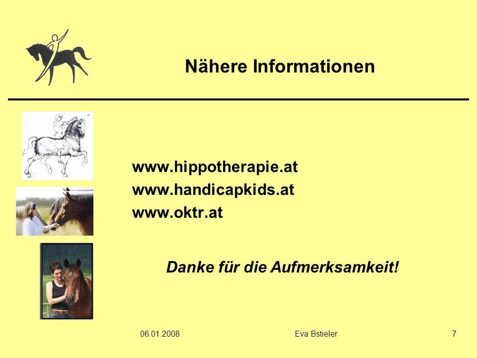 06.01.2008Eva Bstieler7 Nähere Informationen www.hippotherapie.at www.handicapkids.at www.oktr.at Danke für die Aufmerksamkeit!