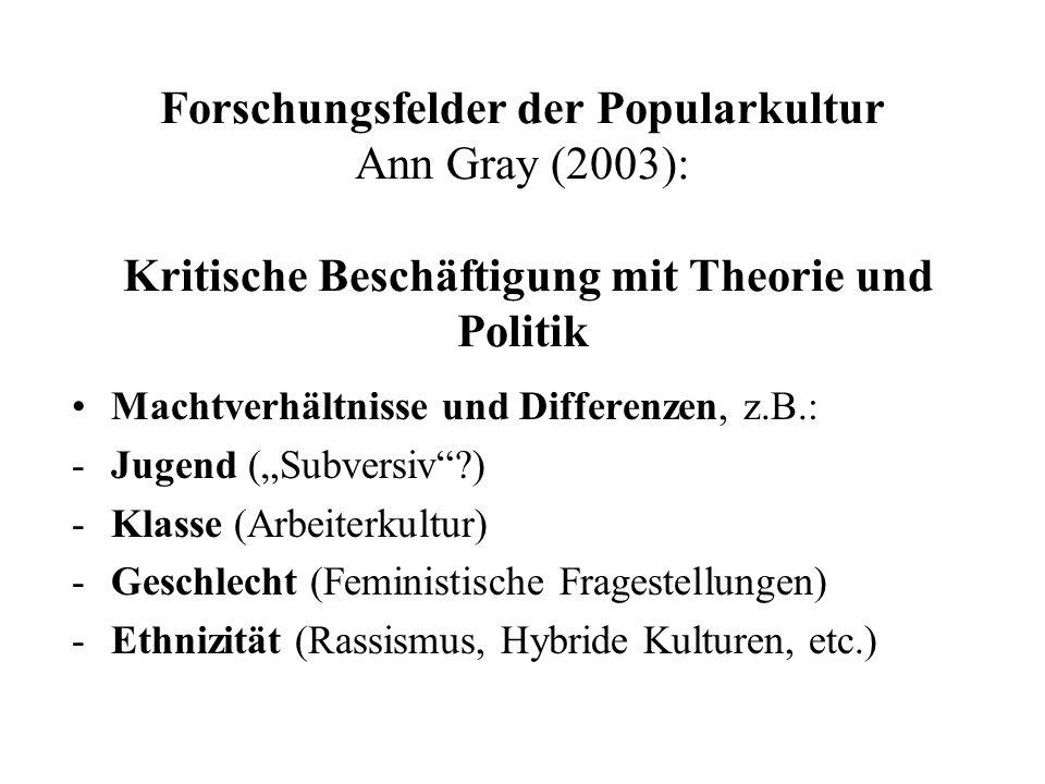 Forschungsfelder der Popularkultur Ann Gray (2003): Kritische Beschäftigung mit Theorie und Politik Machtverhältnisse und Differenzen, z.B.: -Jugend (