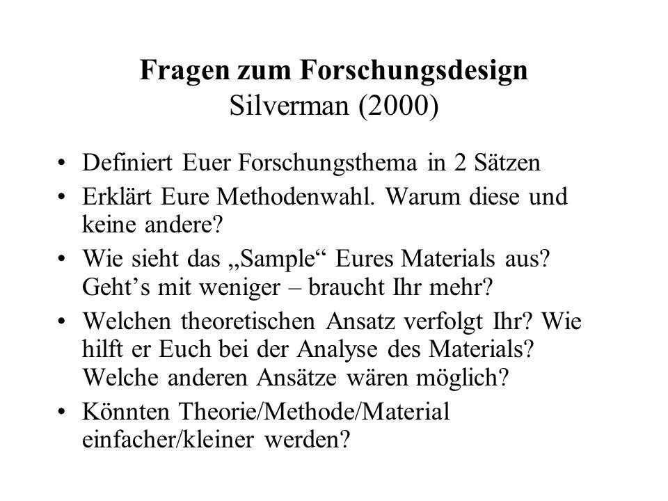 Fragen zum Forschungsdesign Silverman (2000) Definiert Euer Forschungsthema in 2 Sätzen Erklärt Eure Methodenwahl. Warum diese und keine andere? Wie s