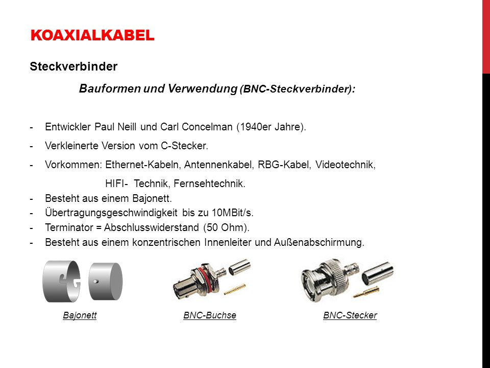 KOAXIALKABEL Steckverbinder Bauformen und Verwendung (BNC-Steckverbinder): -Entwickler Paul Neill und Carl Concelman (1940er Jahre). -Verkleinerte Ver
