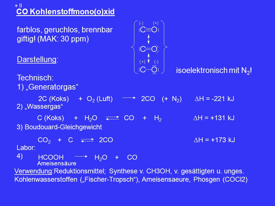 """CO Kohlenstoffmono(o)xid + II farblos, geruchlos, brennbar giftig! (MAK: 30 ppm) isoelektronisch mit N 2 ! Darstellung: Technisch: 1) """"Generatorgas"""" O"""