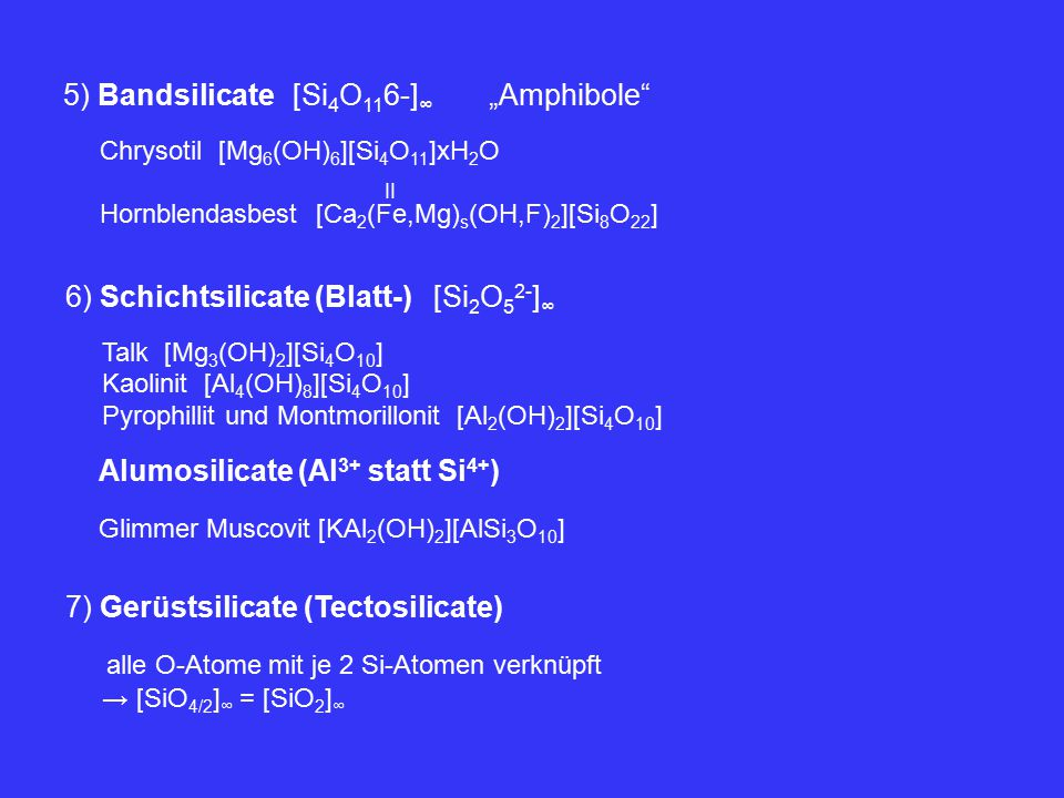 "5) Bandsilicate [Si 4 O 11 6-] ∞ ""Amphibole Chrysotil [Mg 6 (OH) 6 ][Si 4 O 11 ]xH 2 O Hornblendasbest [Ca 2 (Fe,Mg) s (OH,F) 2 ][Si 8 O 22 ] II 6) Schichtsilicate (Blatt-) [Si 2 O 5 2- ] ∞ Talk [Mg 3 (OH) 2 ][Si 4 O 10 ] Kaolinit [Al 4 (OH) 8 ][Si 4 O 10 ] Pyrophillit und Montmorillonit [Al 2 (OH) 2 ][Si 4 O 10 ] Alumosilicate (Al 3+ statt Si 4+ ) Glimmer Muscovit [KAl 2 (OH) 2 ][AlSi 3 O 10 ] 7) Gerüstsilicate (Tectosilicate) alle O-Atome mit je 2 Si-Atomen verknüpft → [SiO 4/2 ] ∞ = [SiO 2 ] ∞"