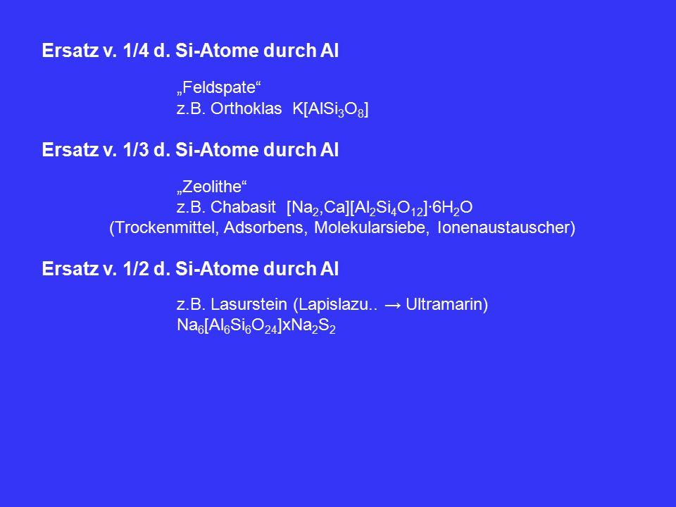 "Ersatz v. 1/4 d. Si-Atome durch Al ""Feldspate"" z.B. Orthoklas K[AlSi 3 O 8 ] Ersatz v. 1/3 d. Si-Atome durch Al ""Zeolithe"" z.B. Chabasit [Na 2,Ca][Al"