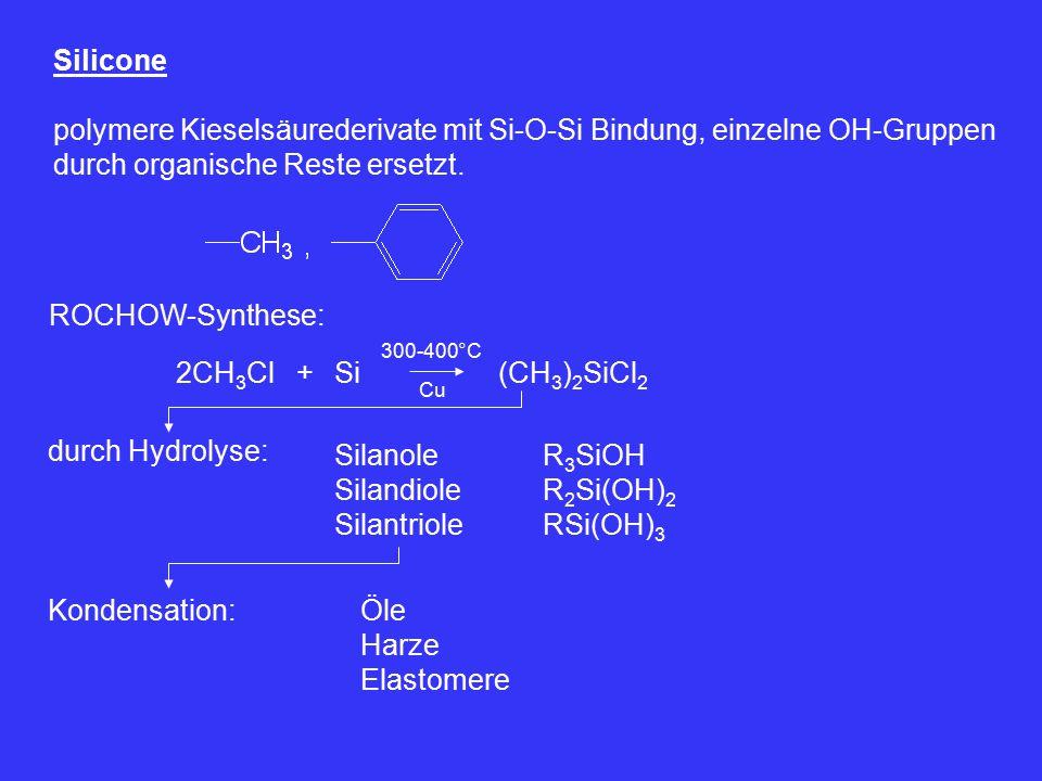 Silicone polymere Kieselsäurederivate mit Si-O-Si Bindung, einzelne OH-Gruppen durch organische Reste ersetzt. ROCHOW-Synthese: 2CH 3 Cl+Si 300-400°C
