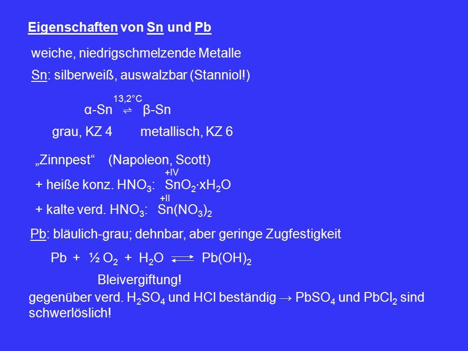"""Eigenschaften von Sn und Pb weiche, niedrigschmelzende Metalle Sn: silberweiß, auswalzbar (Stanniol!) α-Sn ⇌ β-Sn 13,2°C grau, KZ 4 metallisch, KZ 6 """"Zinnpest (Napoleon, Scott) + heiße konz."""