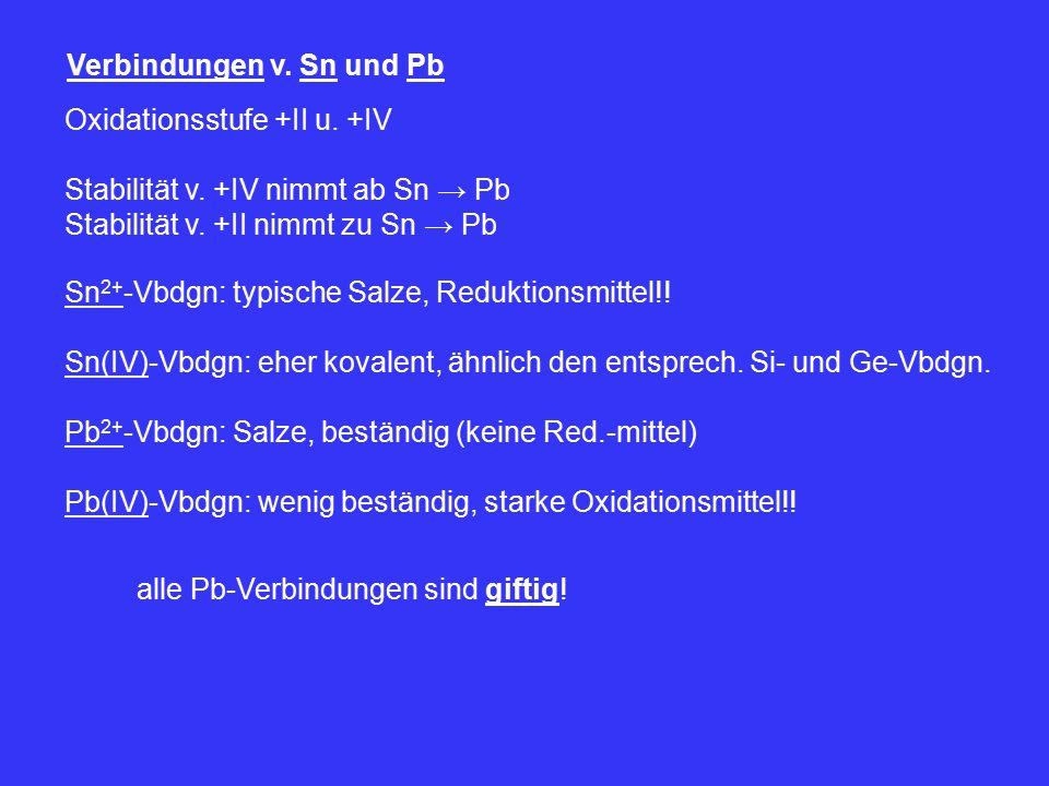 Verbindungen v. Sn und Pb Oxidationsstufe +II u. +IV Stabilität v. +IV nimmt ab Sn → Pb Stabilität v. +II nimmt zu Sn → Pb Sn 2+ -Vbdgn: typische Salz