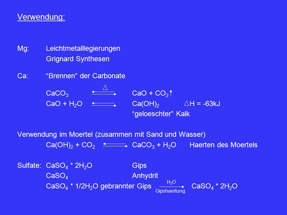 Verwendung: Mg:Leichtmetalllegierungen Grignard Synthesen Ca: Brennen der Carbonate CaCO 3 CaO + CO 2 CaO + H 2 OCa(OH) 2 H = -63kJ geloeschter Kalk Verwendung im Moertel (zusammen mit Sand und Wasser) Ca(OH) 2 + CO 2 CaCO 3 + H 2 OHaerten des Moertels Sulfate:CaSO 4 * 2H 2 OGips CaSO 4 Anhydrit CaSO 4 * 1/2H 2 O gebrannter Gips CaSO 4 * 2H 2 O Gipshaertung H2OH2O