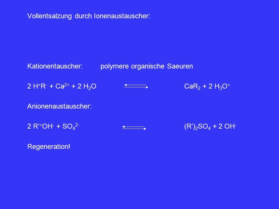 Vollentsalzung durch Ionenaustauscher: Kationentauscher:polymere organische Saeuren 2 H + R - + Ca 2+ + 2 H 2 OCaR 2 + 2 H 3 O + Anionenaustauscher: 2 R' + OH - + SO 4 2- (R') 2 SO 4 + 2 OH - Regeneration!