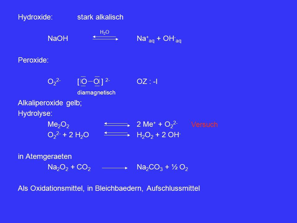 Hydroxide:stark alkalisch NaOHNa + aq + OH - aq Peroxide: O 2 2- [ O O ] 2- OZ : -I diamagnetisch Alkaliperoxide gelb; Hydrolyse: Me 2 O 2 2 Me + + O 2 2- O 2 2- + 2 H 2 OH 2 O 2 + 2 OH - in Atemgeraeten Na 2 O 2 + CO 2 Na 2 CO 3 + ½ O 2 Als Oxidationsmittel, in Bleichbaedern, Aufschlussmittel H2OH2O Versuch
