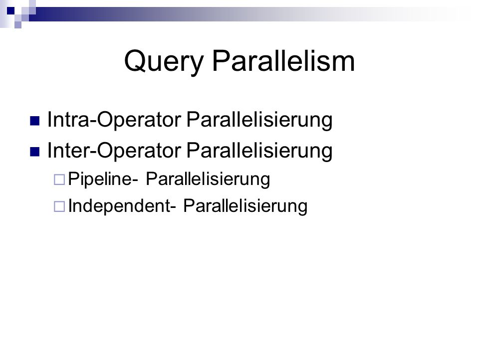 Query Parallelism Intra-Operator Parallelisierung Inter-Operator Parallelisierung  Pipeline- Parallelisierung  Independent- Parallelisierung