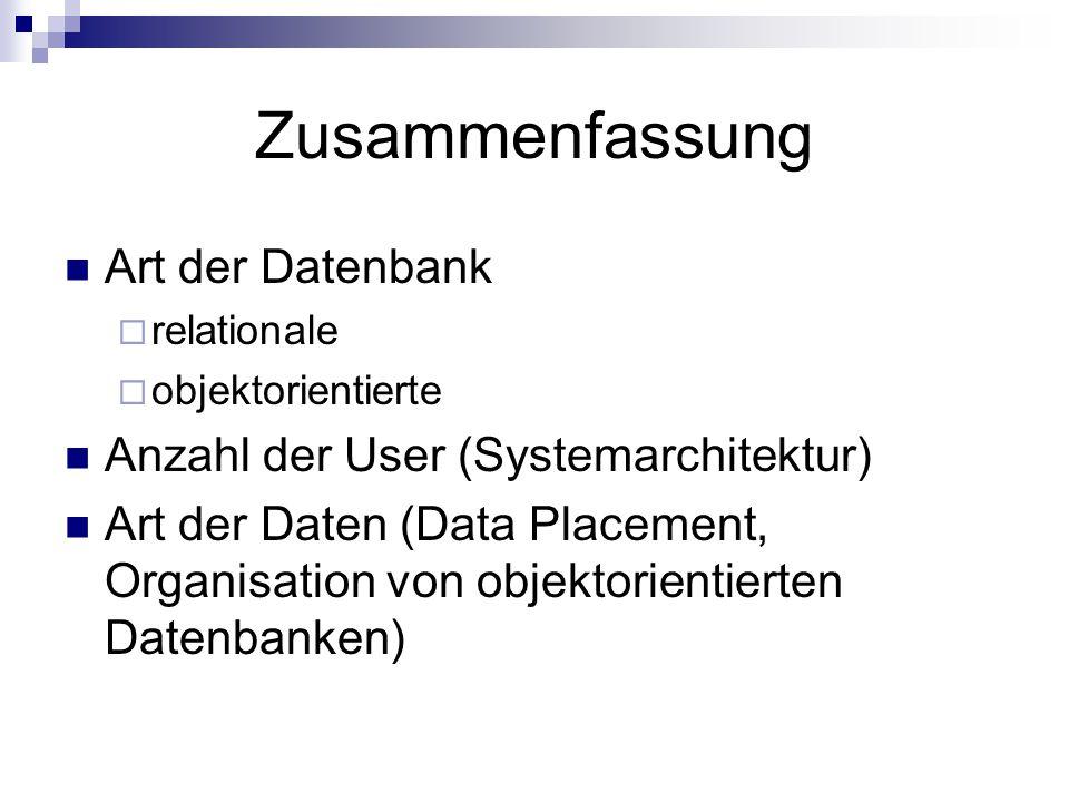 Zusammenfassung Art der Datenbank  relationale  objektorientierte Anzahl der User (Systemarchitektur) Art der Daten (Data Placement, Organisation von objektorientierten Datenbanken)