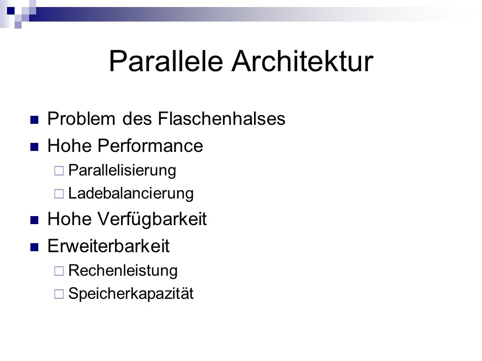 Parallele Architektur Problem des Flaschenhalses Hohe Performance  Parallelisierung  Ladebalancierung Hohe Verfügbarkeit Erweiterbarkeit  Rechenleistung  Speicherkapazität
