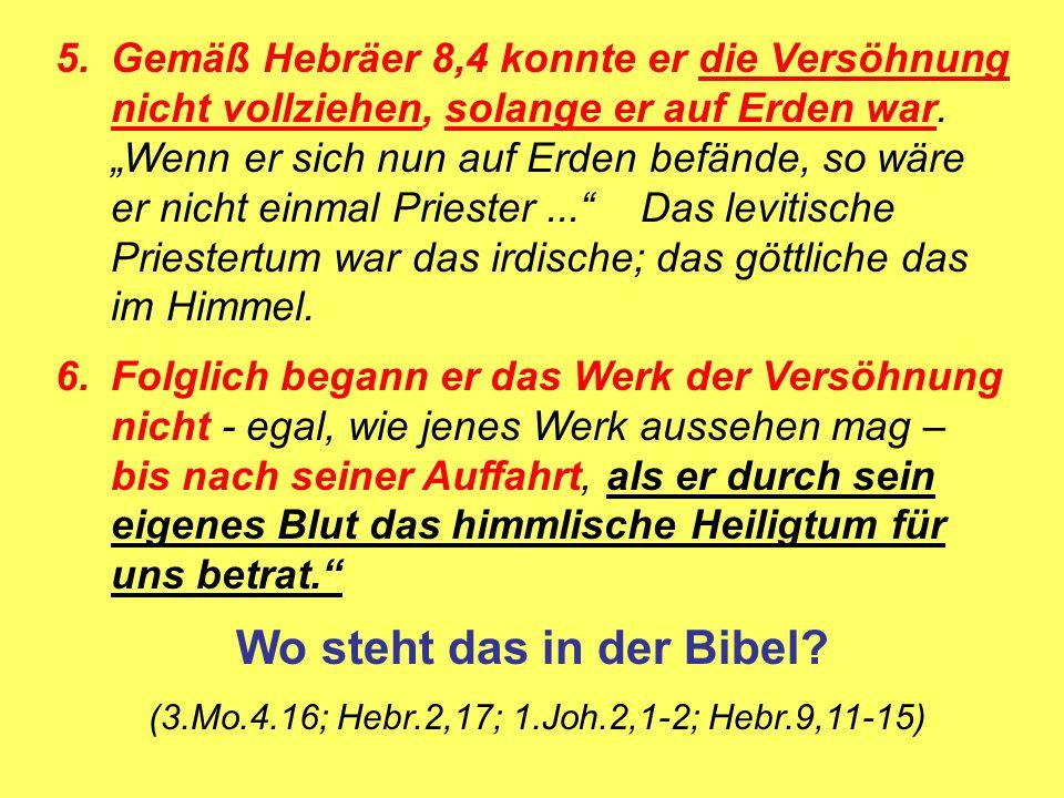 """5.Gemäß Hebräer 8,4 konnte er die Versöhnung nicht vollziehen, solange er auf Erden war. """"Wenn er sich nun auf Erden befände, so wäre er nicht einmal"""