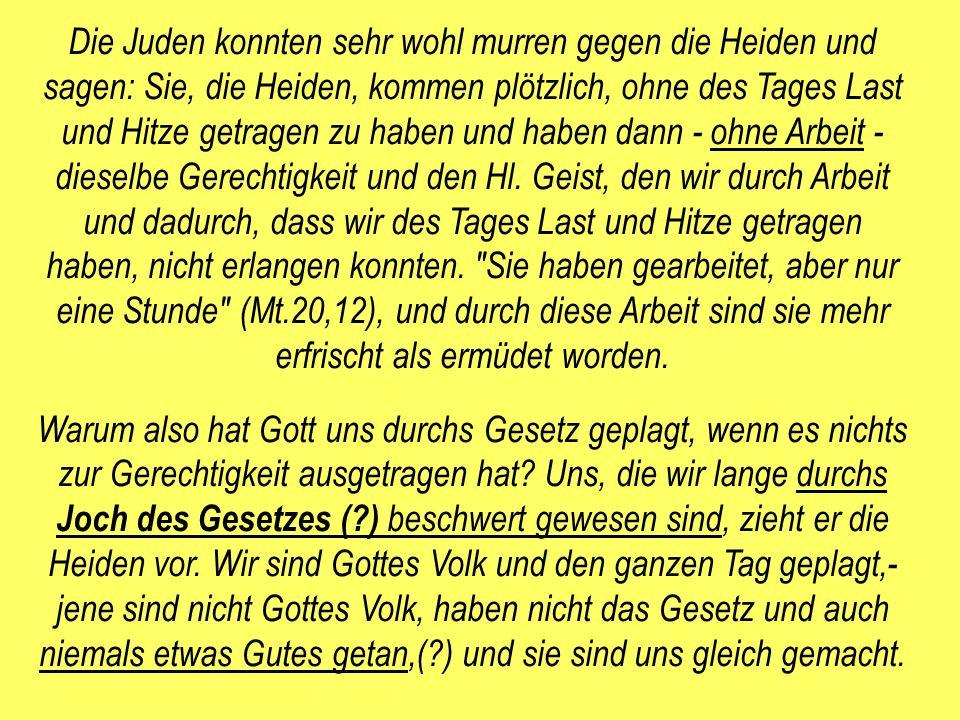 Die Juden konnten sehr wohl murren gegen die Heiden und sagen: Sie, die Heiden, kommen plötzlich, ohne des Tages Last und Hitze getragen zu haben und