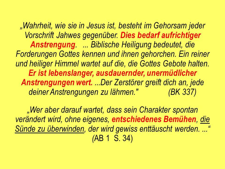 """""""Wahrheit, wie sie in Jesus ist, besteht im Gehorsam jeder Vorschrift Jahwes gegenüber. Dies bedarf aufrichtiger Anstrengung.... Biblische Heiligung b"""