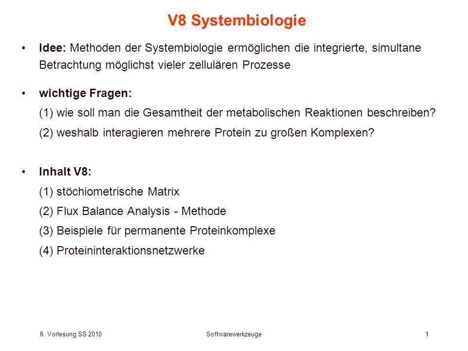 8. Vorlesung SS 2010Softwarewerkzeuge1 V8 Systembiologie Idee: Methoden der Systembiologie ermöglichen die integrierte, simultane Betrachtung möglichs