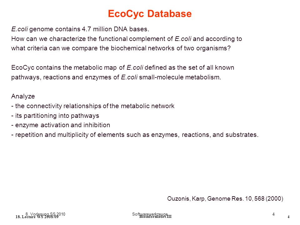 8. Vorlesung SS 2010Softwarewerkzeuge4 18. Lecture WS 2008/09 Bioinformatics III 4 EcoCyc Database E.coli genome contains 4.7 million DNA bases. How c
