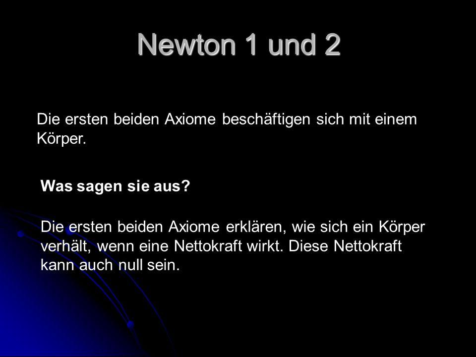 Newton 1 und 2 Die ersten beiden Axiome beschäftigen sich mit einem Körper. Was sagen sie aus? Die ersten beiden Axiome erklären, wie sich ein Körper