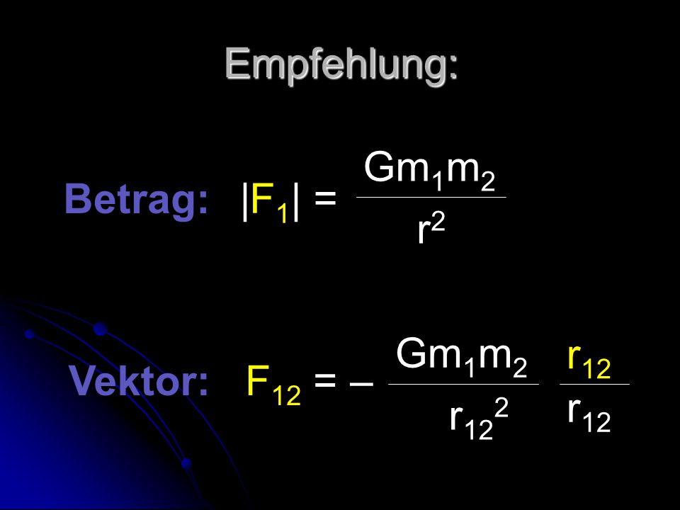 Empfehlung: |F 1 | = Gm 1 m 2 r2r2 Betrag: Vektor: F 12 = – Gm 1 m 2 r 12 2 r 12