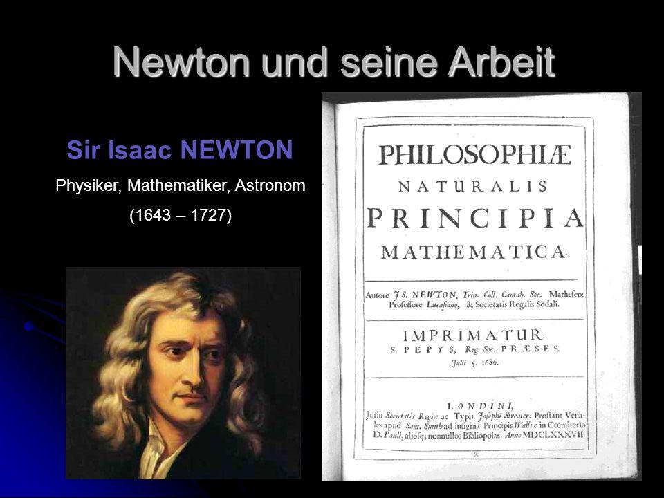 Newton und seine Arbeit Sir Isaac NEWTON Physiker, Mathematiker, Astronom (1643 – 1727)