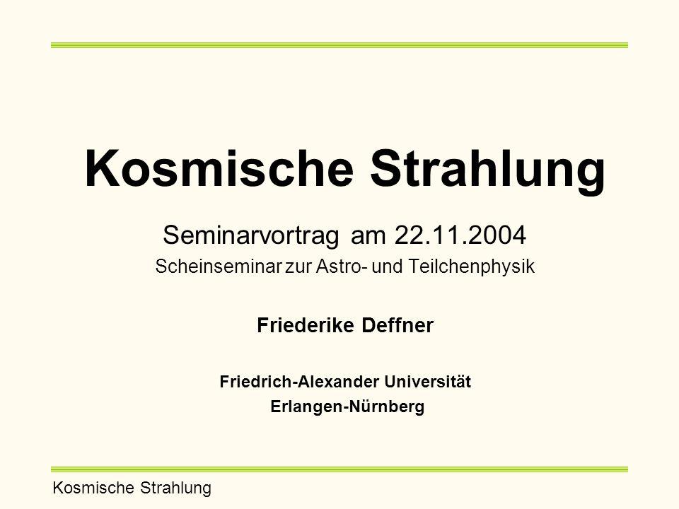 Kosmische Strahlung Seminarvortrag am 22.11.2004 Scheinseminar zur Astro- und Teilchenphysik Friederike Deffner Friedrich-Alexander Universität Erlangen-Nürnberg