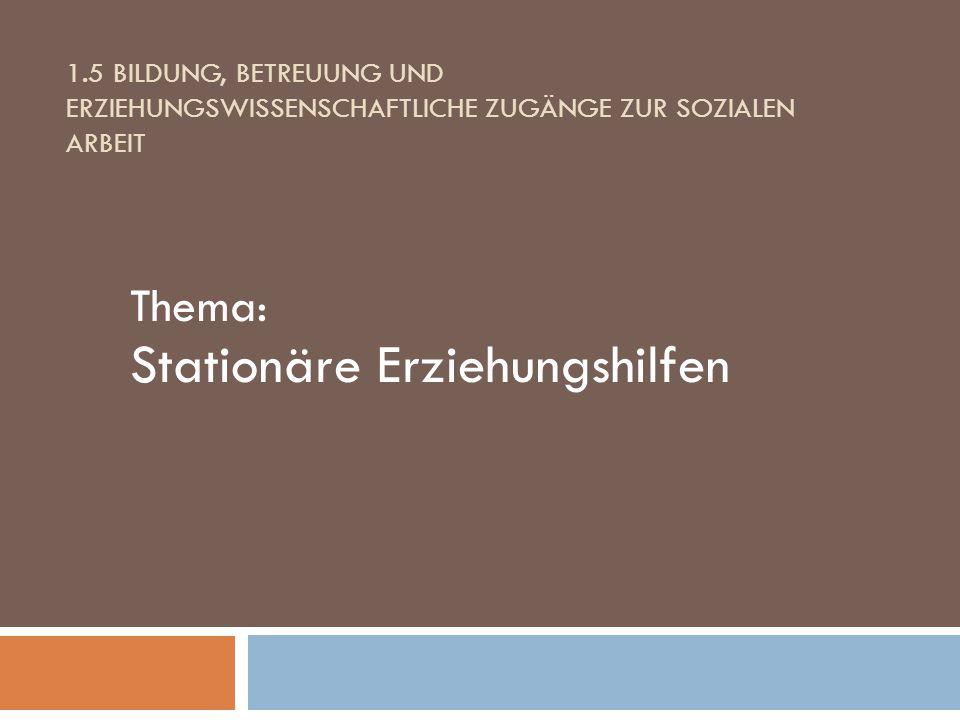 1.5 BILDUNG, BETREUUNG UND ERZIEHUNGSWISSENSCHAFTLICHE ZUGÄNGE ZUR SOZIALEN ARBEIT Thema: Stationäre Erziehungshilfen