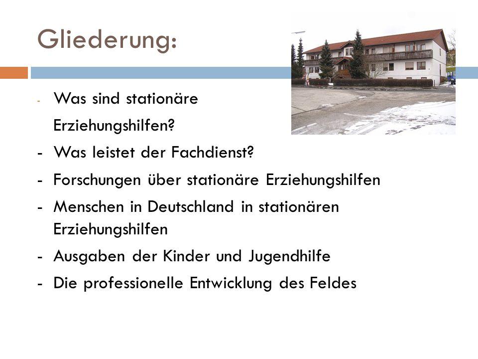 Gliederung: - Was sind stationäre Erziehungshilfen? -Was leistet der Fachdienst? - Forschungen über stationäre Erziehungshilfen -Menschen in Deutschla