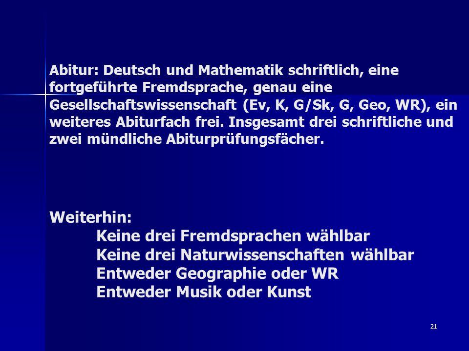 21 Abitur: Deutsch und Mathematik schriftlich, eine fortgeführte Fremdsprache, genau eine Gesellschaftswissenschaft (Ev, K, G/Sk, G, Geo, WR), ein weiteres Abiturfach frei.
