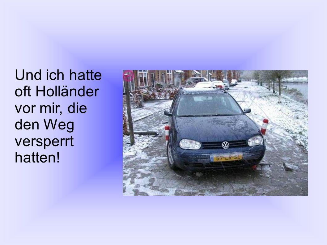 Und ich hatte oft Holländer vor mir, die den Weg versperrt hatten!