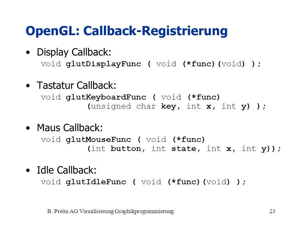 B. Preim AG Visualisierung Graphikprogrammierung23 OpenGL: Callback-Registrierung Display Callback: void glutDisplayFunc ( void (*func)(void) ); Tasta