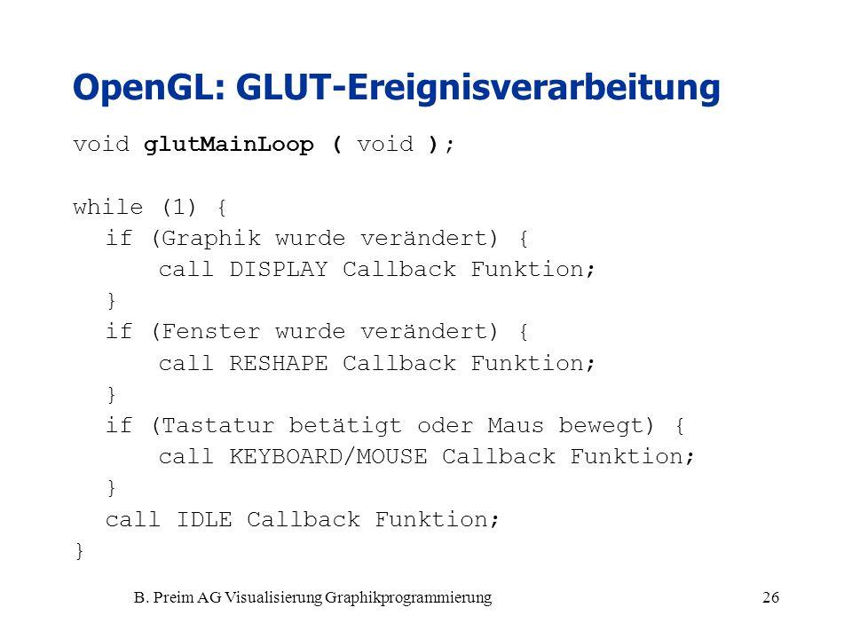 B. Preim AG Visualisierung Graphikprogrammierung26 OpenGL: GLUT-Ereignisverarbeitung void glutMainLoop ( void ); while (1) { if (Graphik wurde verände