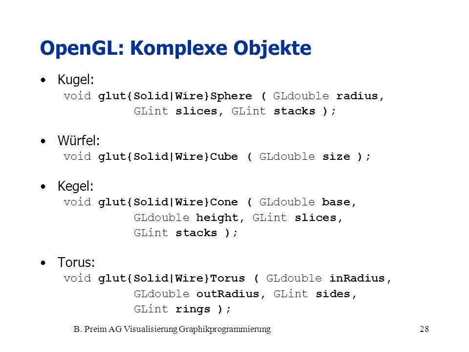 B. Preim AG Visualisierung Graphikprogrammierung28 OpenGL: Komplexe Objekte Kugel: void glut{Solid|Wire}Sphere ( GLdouble radius, GLint slices, GLint