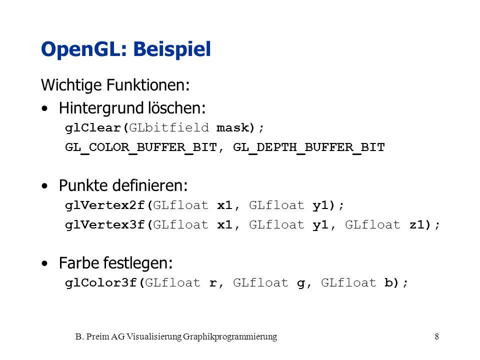 B. Preim AG Visualisierung Graphikprogrammierung8 OpenGL: Beispiel Wichtige Funktionen: Hintergrund löschen: glClear(GLbitfield mask); GL_COLOR_BUFFER