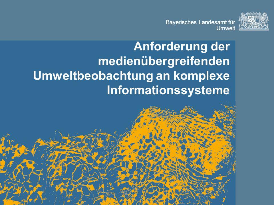 Bayerisches Landesamt für Umwelt Anforderung der medienübergreifenden Umweltbeobachtung an komplexe Informationssysteme