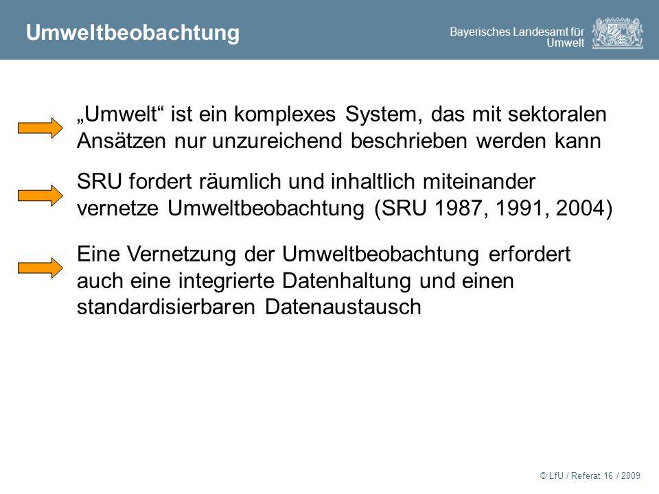"""Bayerisches Landesamt für Umwelt © LfU / Referat 16 / 2009 Umweltbeobachtung """"Umwelt ist ein komplexes System, das mit sektoralen Ansätzen nur unzureichend beschrieben werden kann SRU fordert räumlich und inhaltlich miteinander vernetze Umweltbeobachtung (SRU 1987, 1991, 2004) Eine Vernetzung der Umweltbeobachtung erfordert auch eine integrierte Datenhaltung und einen standardisierbaren Datenaustausch"""