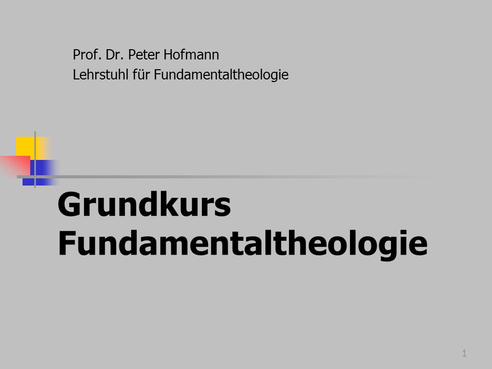 1 Grundkurs Fundamentaltheologie Prof. Dr. Peter Hofmann Lehrstuhl für Fundamentaltheologie