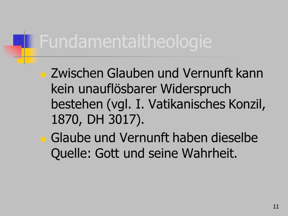 11 Fundamentaltheologie Zwischen Glauben und Vernunft kann kein unauflösbarer Widerspruch bestehen (vgl. I. Vatikanisches Konzil, 1870, DH 3017). Glau
