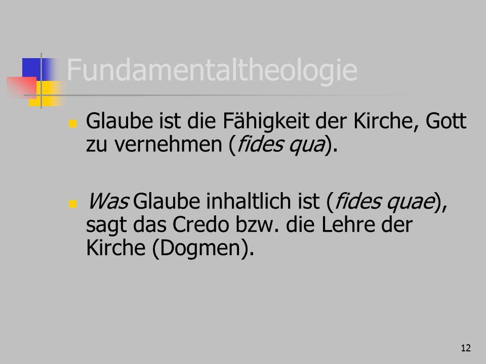 12 Fundamentaltheologie Glaube ist die Fähigkeit der Kirche, Gott zu vernehmen (fides qua). Was Glaube inhaltlich ist (fides quae), sagt das Credo bzw