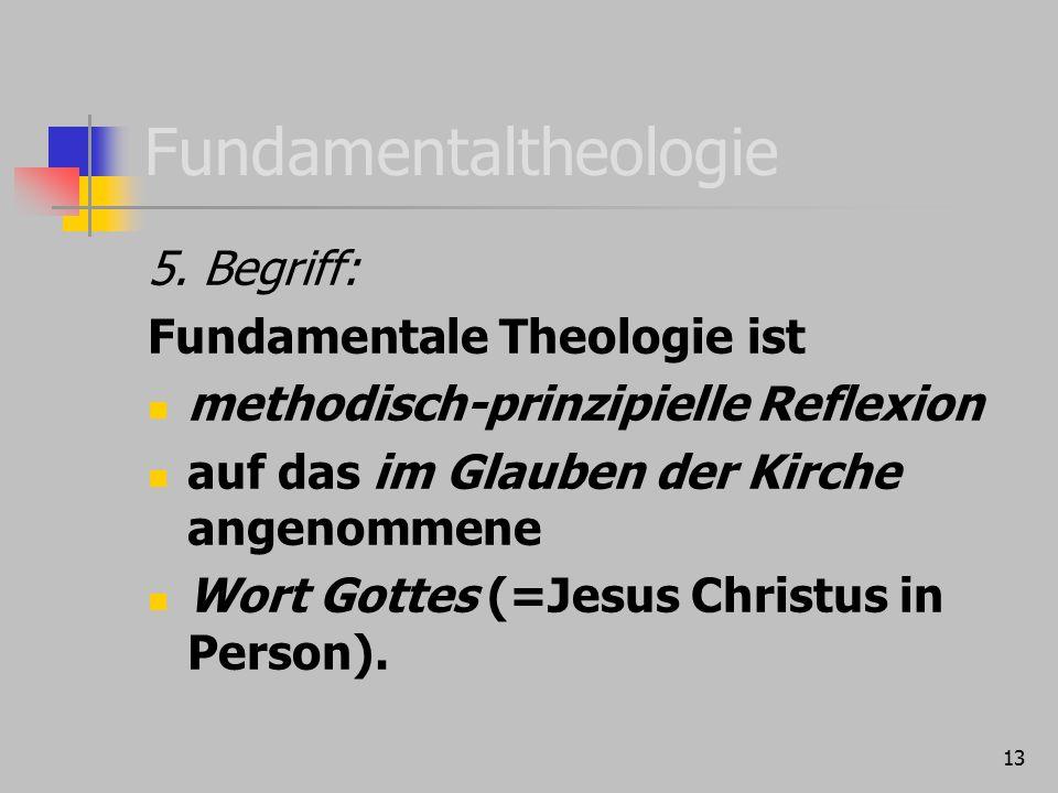 13 Fundamentaltheologie 5. Begriff: Fundamentale Theologie ist methodisch-prinzipielle Reflexion auf das im Glauben der Kirche angenommene Wort Gottes