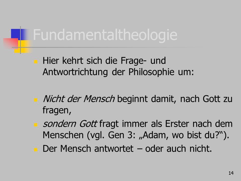 14 Fundamentaltheologie Hier kehrt sich die Frage- und Antwortrichtung der Philosophie um: Nicht der Mensch beginnt damit, nach Gott zu fragen, sonder