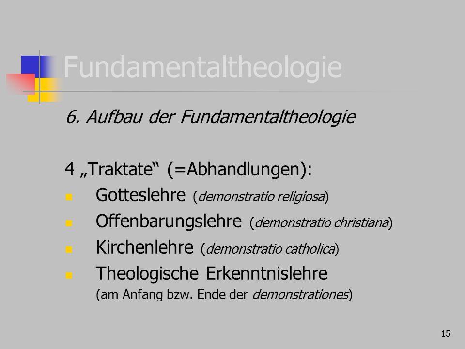 """15 Fundamentaltheologie 6. Aufbau der Fundamentaltheologie 4 """"Traktate"""" (=Abhandlungen): Gotteslehre (demonstratio religiosa) Offenbarungslehre (demon"""