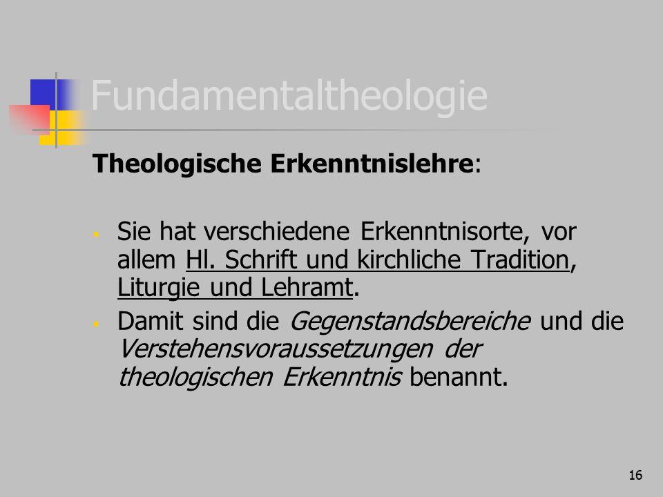 16 Fundamentaltheologie Theologische Erkenntnislehre:  Sie hat verschiedene Erkenntnisorte, vor allem Hl. Schrift und kirchliche Tradition, Liturgie