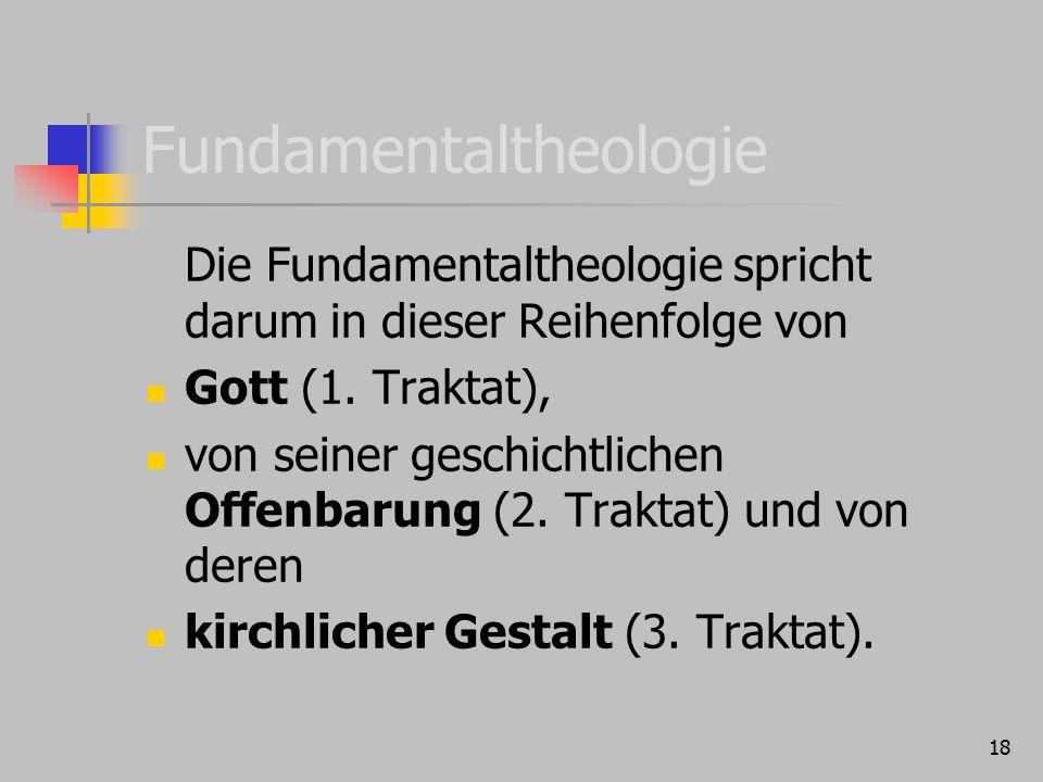 18 Fundamentaltheologie Die Fundamentaltheologie spricht darum in dieser Reihenfolge von Gott (1. Traktat), von seiner geschichtlichen Offenbarung (2.