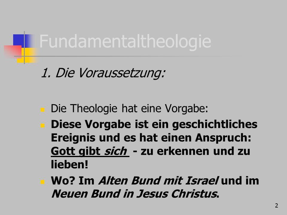 2 Fundamentaltheologie 1. Die Voraussetzung: Die Theologie hat eine Vorgabe: Diese Vorgabe ist ein geschichtliches Ereignis und es hat einen Anspruch: