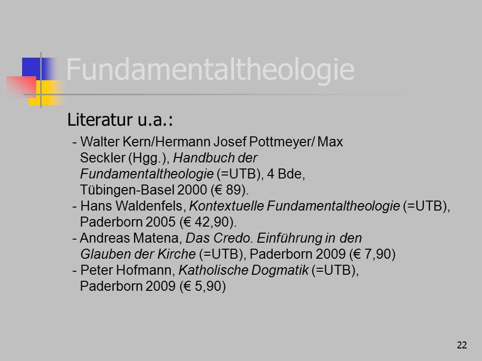 22 Fundamentaltheologie Literatur u.a.: - Walter Kern/Hermann Josef Pottmeyer/ Max Seckler (Hgg.), Handbuch der Fundamentaltheologie (=UTB), 4 Bde, Tü